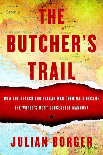 The Butcher's Trail: How the Search for Balkan War Criminals Became the World's Most Successful Manhunt (Paperback)