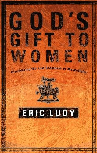 God's Gift to Women: Discovering the Last Greatness of Masculinity (Paperback)