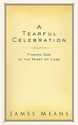 A Tearful Celebration: Finding God in the Midst of Loss (Hardback)