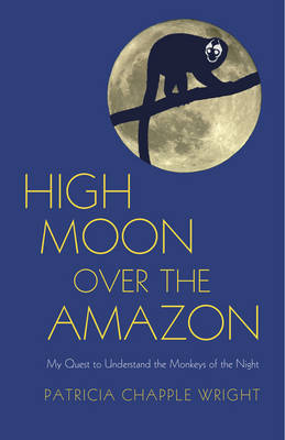 High Moon Over the Amazon: My Quest to Understand the Monkeys of the Night (Hardback)