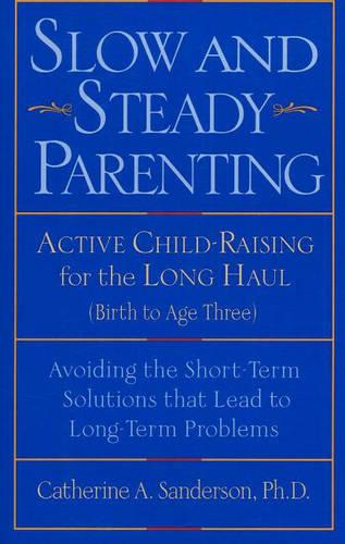 Slow and Steady Parenting: Active Child-Raising for the Long Haul, From Birth to Age 3: Avoiding the Short-Term Solutions That Lead to Long-Term Problems (Paperback)