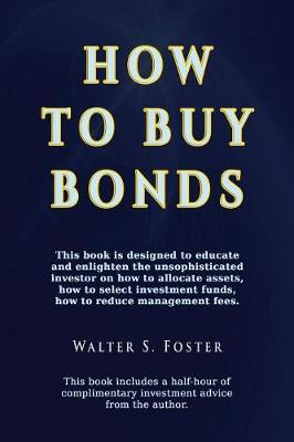 How to Buy Bonds: A Book Designed to Educate and Enlighten the Unsophisticated Investor on How to Allocate Assets, How to Select Investment Funds, and How to Reduce Management Fees. (Paperback)