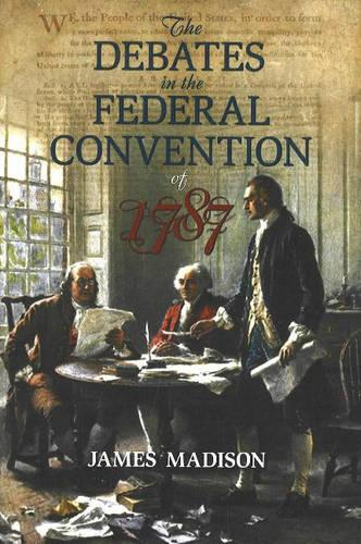 The Debates in the Federal Convention of 1787: Which Framed the Constitution of the United States of America (Paperback)