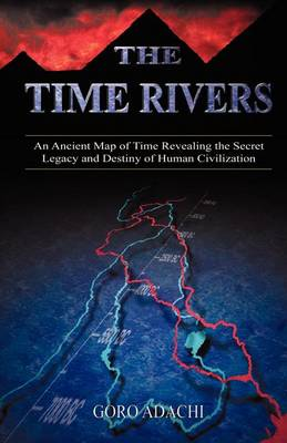 The Time Rivers: An Ancient Map of Time Revealing the Secret Legacy and Destiny of Human Civilization (Paperback)