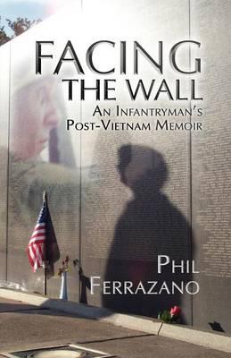 Facing the Wall: an Infantryman's Post-Vietnam Memoir: An Infantryman's Post-Vietnam Memoir (Paperback)