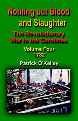 Nothing But Blood and Slaughter: The Revolutionary War in the Carolinas - Volume Four 1782 (Paperback)