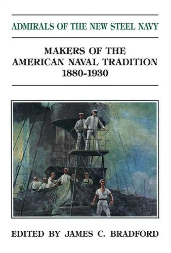 Admirals of the New Steel Navy: Makers of the American Naval Tradition 1880-1930 (Paperback)