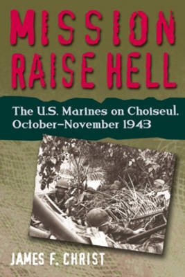 Mission Raise Hell: The U.S. Marines on Choiseul, October-November 1943 (Hardback)