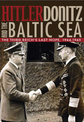 Hitler, Donitz and the Baltic Sea: The Third Reich's Last Hope, 1944-45 (Hardback)
