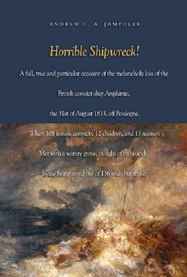 Horrible Shipwreck!: A Full, True and Particular Account of the Melancholy Loss of the British Convict Ship Amphitrite, the 31st August 1833, off Boulogne, When 108 Female Convicts, 12 Children, and 13 Seamen Met with a Watery Grave, in Sight of Thousands, None Being Saved Ou (Hardback)