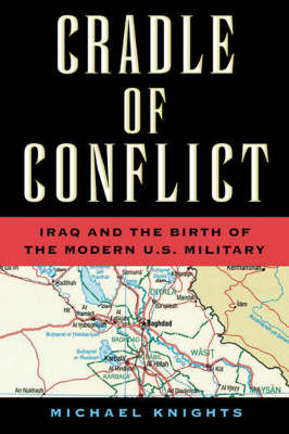 Cradle of Conflict: Iraq and the Birth of the Modern Us Military (Hardback)