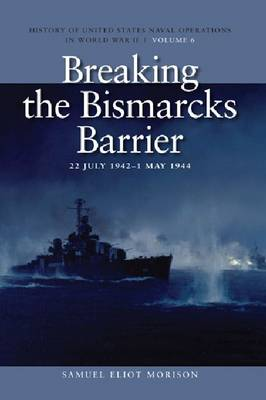 Breaking the Bismark's Barrier, 22 July 1942 - 1 May 1944: History of United States Naval Operations in World War II, Volume 6 - U.S. Naval Operations in World War 2 (Paperback)
