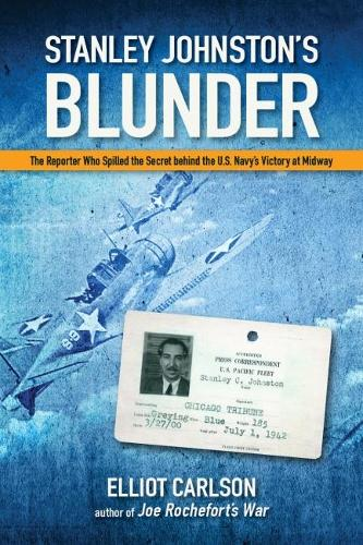 Stanley Johnston's Blunder: The Reporter Who Spilled the Secret Behind the U.S. Navy's Victory at Midway (Hardback)