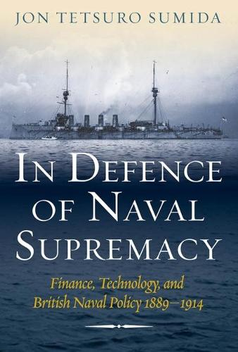 In Defence of Naval Supremacy: Finance, Technology, and British Naval Policy 1889-1914 (Paperback)