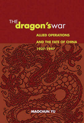 The Dragon's War: Allied Operations and the Fate of China, 1937-1947 (Hardback)