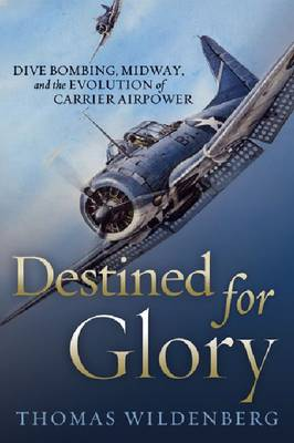 Destined for Glory: Dive Bombing, Midway, and the Evolution of Carrier Airpower (Paperback)