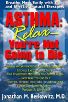 Asthma: Relax You're Not Going to Die - Breathe More Easily with Safe and Effective Natural Therapies (Paperback)