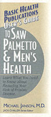 User's Guide to Saw Palmetto and Men's Health: Learn What You Need to Know About Reducing Your Risk of Prostate Disease (Paperback)