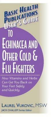 User's Guide to Echinacea and Other Cold and Flu Fighters: How Vitamins and Herbs Can Get You Back on Your Feet Safely and Quickly (Paperback)