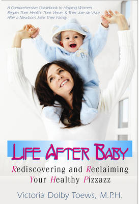 Life After Baby: Rediscovering and Reclaiming Your Healthy Pizzazz (Paperback)