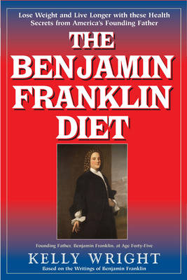 The Benjamin Franklin Diet: Lose Weight and Live Longer with These Health Secrets from America's Founding FatherBased on the Writings of Benjamin Franklin (Paperback)