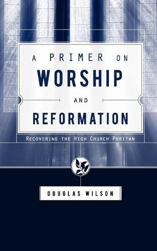 A Primer on Worship and Reformation: Recovering the High Church Puritan (Paperback)