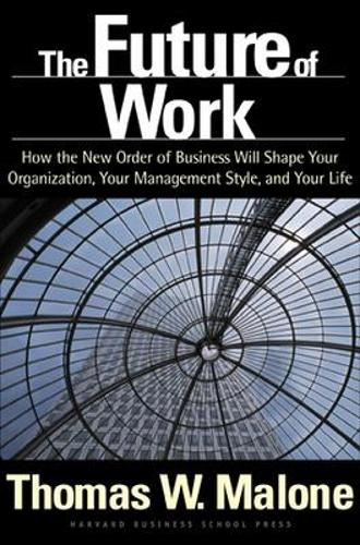 The Future of Work: How the New Order of Business Will Shape Your Organization, Your Management Style, and Your Life (Hardback)