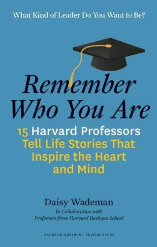 Remember Who You Are: 15 Harvard Professors Tell Life Stories That Inspire the Heart and Mind (Hardback)