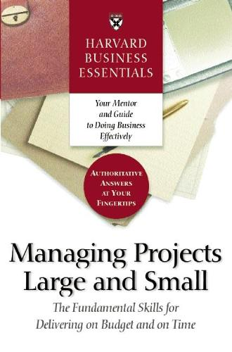 Harvard Business Essentials Managing Projects Large and Small: The Fundamental Skills for Delivering on Budget and on Time - Harvard Business Essentials (Paperback)