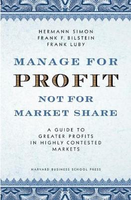 Manage For Profit, Not For Market Share: A Guide to Greater Profits In Highly Contested Markets (Hardback)