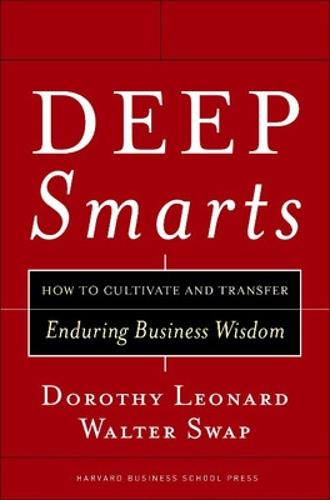 Deep Smarts: How to Cultivate and Transfer Enduring Business Wisdom (Hardback)