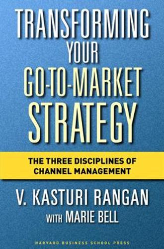 Transforming Your Go-to-Market Strategy: The Three Disciplines of Channel Management (Hardback)