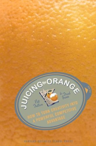 Juicing the Orange: How to Turn Creativity into a Powerful Business Advantage (Hardback)