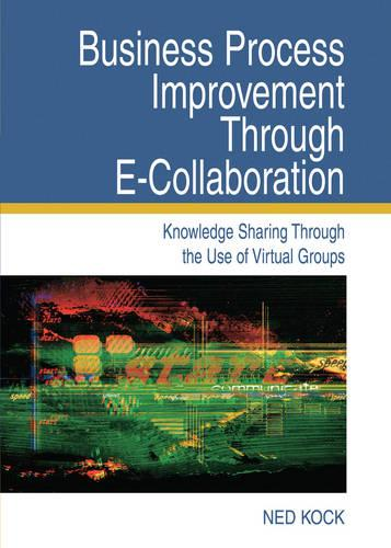 Business Process Improvement Through E-Collaboration: Knowledge Sharing Through the Use of Virtual Groups (Hardback)