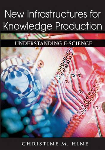 New Infrastructures for Knowledge Production: Understanding E-science (Hardback)
