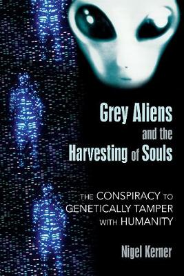 Grey Aliens and the Harvesting of Souls: The Conspiracy to Genetically Tamper with Humanity (Paperback)