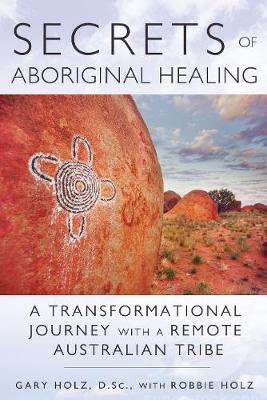 Secrets of Aboriginal Healing: A Physicist's Journey with a Remote Australian Tribe (Paperback)