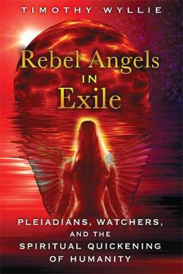 Rebel Angels in Exile: Pleiadians, Watchers, and the Spiritual Quickening of Humanity (Paperback)