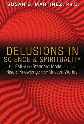Delusions in Science and Spirituality: The Fall of the Standard Model and the Rise of Knowledge from Unseen Worlds (Paperback)