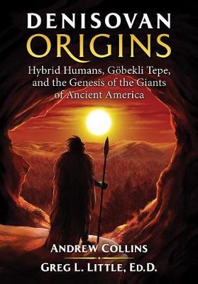 Denisovan Origins: Hybrid Humans, Goebekli Tepe, and the Genesis of the Giants of Ancient America (Paperback)