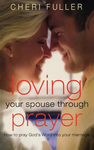 Loving Your Spouse Through Prayer: How to Pray God's Word Into Your Marriage (Paperback)