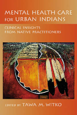 Mental Health Care for Urban Indians: Clinical Insights from Native Practitioners (Hardback)