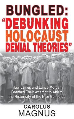 """Bungled: """"debunking Holocaust Denial Theories"""" How James and Lance Morcan Botched Their Attempt to Affirm the Historicity of the Nazi Genocide (Paperback)"""