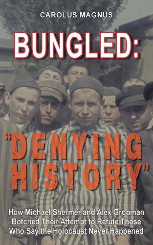 "Bungled: ""denying History"" How Michael Shermer and Alex Grobman Botched Their Attempt to Refute Those Who Say the Holocaust Never Happened (Paperback)"