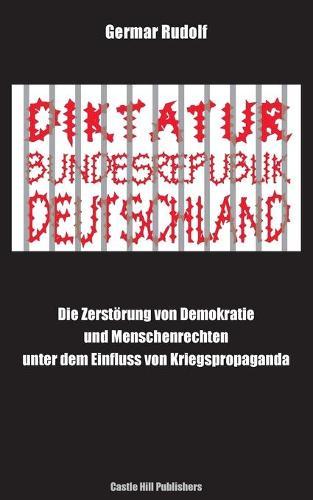 Diktatur Bundesrepublik Deutschland: Die Zerst rung Von Demokratie Und Menschenrechten Unter Dem Einfluss Von Kriegspropaganda (Paperback)