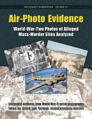 Air-Photo Evidence: World-War-Two Photos of Alleged Mass-Murder Sites Analyzed - Holocaust Handbooks 27 (Paperback)