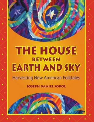 The House Between Earth and Sky: Harvesting New American Folktales (Paperback)