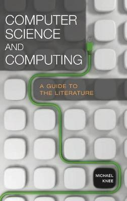 Computer Science and Computing: A Guide to the Literature - Reference Sources in Science and Technology (Hardback)