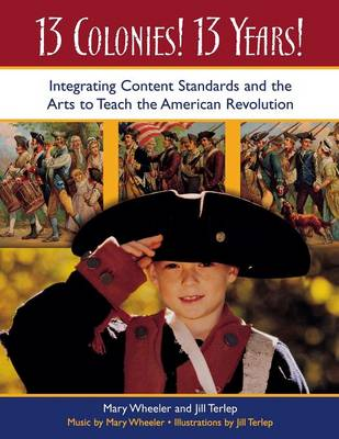 13 Colonies! 13 Years!: Integrating Content Standards and the Arts to Teach the American Revolution (Paperback)