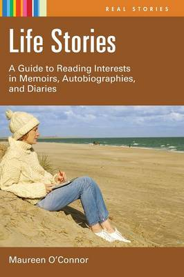 Life Stories: A Guide to Reading Interests in Memoirs, Autobiographies, and Diaries - Real Stories (Hardback)